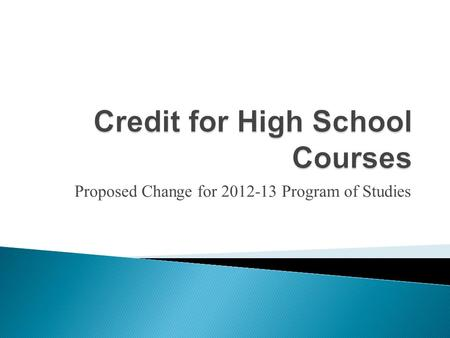 Proposed Change for 2012-13 Program of Studies. Since 1998, we have assigned credit for 1 credit courses one-half credit at time. This is a unique practice.