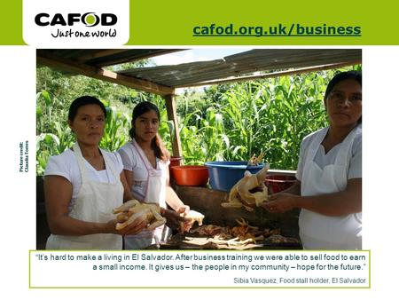 Www.cafod.org.uk cafod.org.uk/cafod.org.uk/business Its hard to make a living in El Salvador. After business training we were able to sell food to earn.