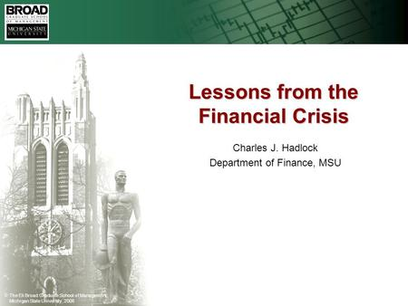 The Eli Broad Graduate School of Management, Michigan State University, 2008 Lessons from the Financial Crisis Charles J. Hadlock Department of Finance,