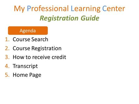 My Professional Learning Center Registration Guide 1.Course Search 2.Course Registration 3.How to receive credit 4.Transcript 5.Home Page Agenda.