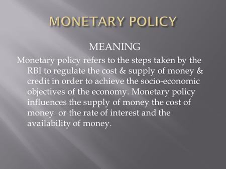 MEANING Monetary policy refers to the steps taken by the RBI to regulate the cost & supply of money & credit in order to achieve the socio-economic objectives.