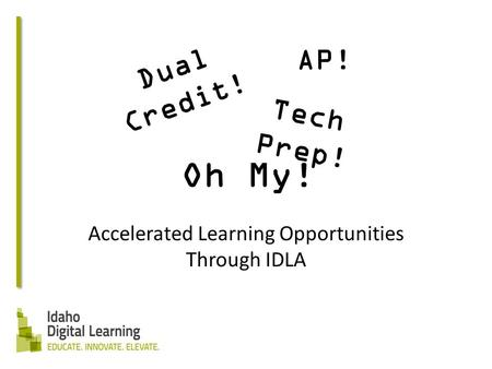 Dual Credit! Accelerated Learning Opportunities Through IDLA Tech Prep! AP! Oh My!