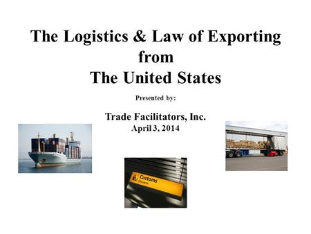 The Logistics & Law of Exporting from The United States Presented by: Trade Facilitators, Inc. April 3, 2014.