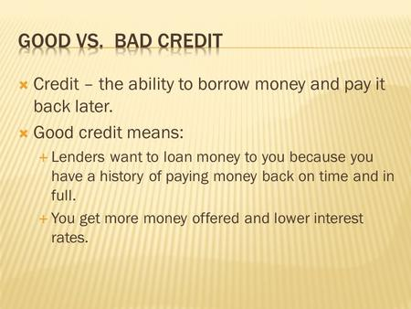 Credit – the ability to borrow money and pay it back later. Good credit means: Lenders want to loan money to you because you have a history of paying money.