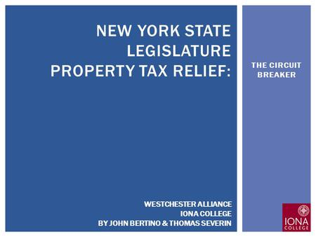 THE CIRCUIT BREAKER NEW YORK STATE LEGISLATURE PROPERTY TAX RELIEF: WESTCHESTER ALLIANCE IONA COLLEGE BY JOHN BERTINO & THOMAS SEVERIN.