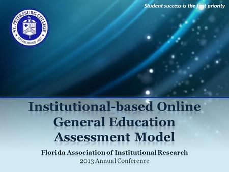 Student success is the first priority. Institutional Online General Education Assessment Model Presenters Maggie Tymms, Associate Director Ashley Caron,