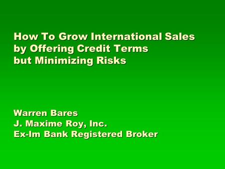 How To Grow International Sales by Offering Credit Terms but Minimizing Risks Warren Bares J. Maxime Roy, Inc. Ex-Im Bank Registered Broker.