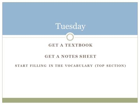 GET A TEXTBOOK GET A NOTES SHEET START FILLING IN THE VOCABULARY (TOP SECTION) Tuesday.