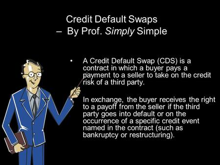 Credit Default Swaps – By Prof. Simply Simple A Credit Default Swap (CDS) is a contract in which a buyer pays a payment to a seller to take on the credit.