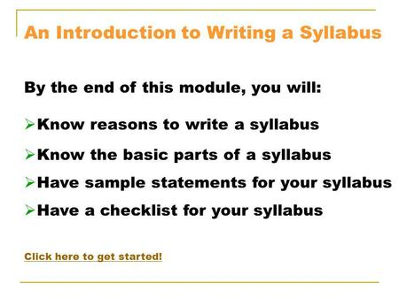 An Introduction to Writing a Syllabus By the end of this module, you will: Know reasons to write a syllabus Know the basic parts of a syllabus Have sample.