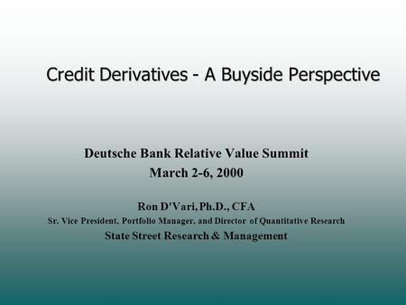 Credit Derivatives - A Buyside Perspective Deutsche Bank Relative Value Summit March 2-6, 2000 Ron D'Vari, Ph.D., CFA Sr. Vice President, Portfolio Manager,