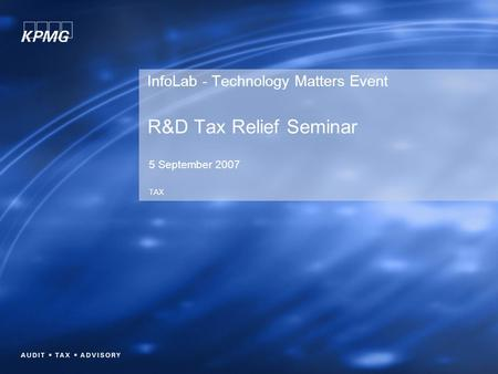 InfoLab - Technology Matters Event R&D Tax Relief Seminar 5 September 2007 TAX.