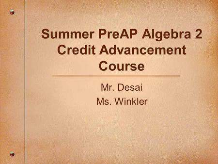 Summer PreAP Algebra 2 Credit Advancement Course Mr. Desai Ms. Winkler.