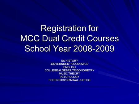 Registration for MCC Dual Credit Courses School Year 2008-2009 US HISTORY GOVERNMENT/ECONOMICSENGLISH COLLEGE ALGEBRA/TRIGONOMETRY MUSIC THEORY PSYCHOLOGY.