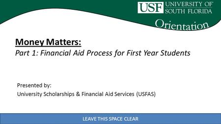 LEAVE THIS SPACE CLEAR Presented by: University Scholarships & Financial Aid Services (USFAS) LEAVE THIS SPACE CLEAR Money Matters: Part 1: Financial Aid.