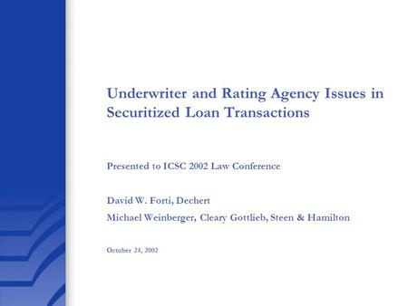 Underwriter and Rating Agency Issues in Securitized Loan Transactions Presented to ICSC 2002 Law Conference David W. Forti, Dechert Michael Weinberger,