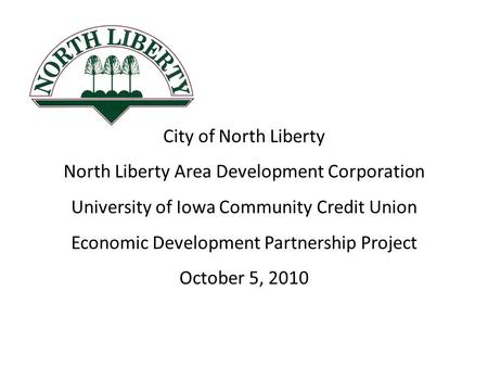 City of North Liberty North Liberty Area Development Corporation University of Iowa Community Credit Union Economic Development Partnership Project October.