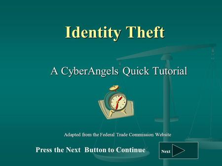 Identity Theft A CyberAngels Quick Tutorial A CyberAngels Quick Tutorial Adapted from the Federal Trade Commission Website Press the Next Button to Continue.