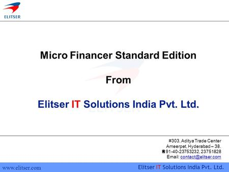 Www.elitser.com Elitser IT Solutions India Pvt. Ltd. Micro Financer Standard Edition From. Elitser IT Solutions India Pvt. Ltd. #303, Aditya Trade Center.