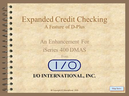 Expanded Credit Checking A Feature of D-Plus An Enhancement For iSeries 400 DMAS from Copyright I/O International, 2009 Skip Intro.