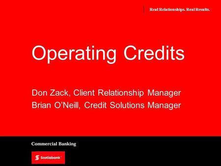 Real Relationships. Real Results. Operating Credits Don Zack, Client Relationship Manager Brian ONeill, Credit Solutions Manager.