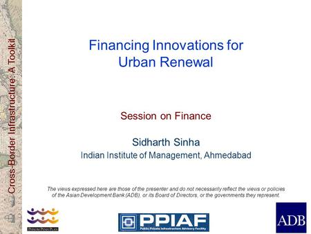 Cross-Border Infrastructure: A Toolkit Financing Innovations for Urban Renewal Session on Finance Sidharth Sinha Indian Institute of Management, Ahmedabad.