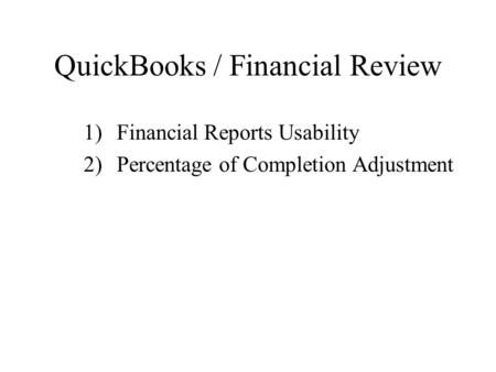 QuickBooks / Financial Review 1)Financial Reports Usability 2)Percentage of Completion Adjustment.
