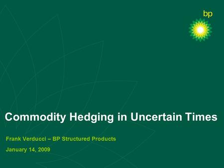 Commodity Hedging in Uncertain Times Frank Verducci – BP Structured Products January 14, 2009.