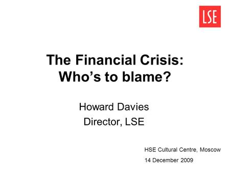 The Financial Crisis: Whos to blame? Howard Davies Director, LSE HSE Cultural Centre, Moscow 14 December 2009.