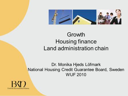 Growth Housing finance Land administration chain Dr. Monika Hjeds Löfmark National Housing Credit Guarantee Board, Sweden WUF 2010.