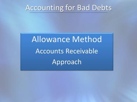 Accounting for Bad Debts Allowance Method Accounts Receivable Approach Allowance Method Accounts Receivable Approach.