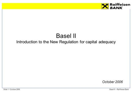 Slide 1 / October 2006Basel II – Raiffeisen Bank Basel II Introduction to the New Regulation for capital adequacy October 2006.
