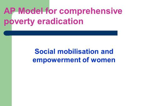 Social mobilisation and empowerment of women AP Model for comprehensive poverty eradication.