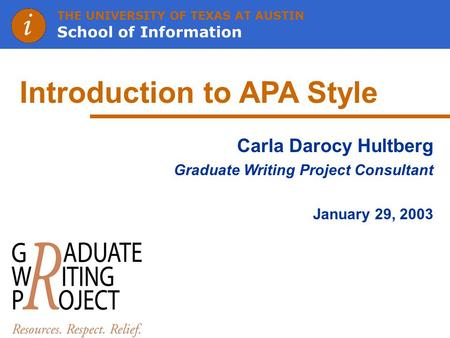 THE UNIVERSITY OF TEXAS AT AUSTIN School of Information Introduction to APA Style Carla Darocy Hultberg Graduate Writing Project Consultant January 29,