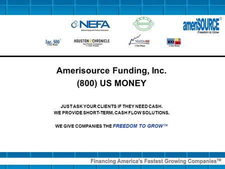 Amerisource Funding, Inc. (800) US MONEY JUST ASK YOUR CLIENTS IF THEY NEED CASH. WE PROVIDE SHORT-TERM, CASH FLOW SOLUTIONS. WE GIVE COMPANIES THE FREEDOM.