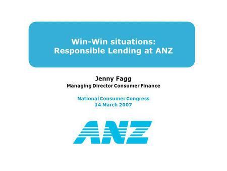 Win-Win situations: Responsible Lending at ANZ Jenny Fagg Managing Director Consumer Finance National Consumer Congress 14 March 2007.