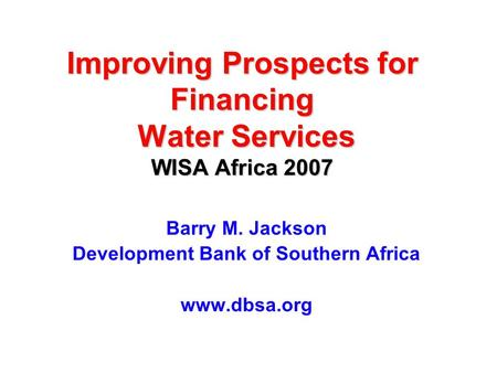 Improving Prospects for Financing Water Services WISA Africa 2007 Barry M. Jackson Development Bank of Southern Africa www.dbsa.org.