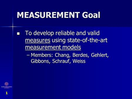 MEASUREMENT Goal To develop reliable and valid measures using state-of-the-art measurement models Members: Chang, Berdes, Gehlert, Gibbons, Schrauf, Weiss.