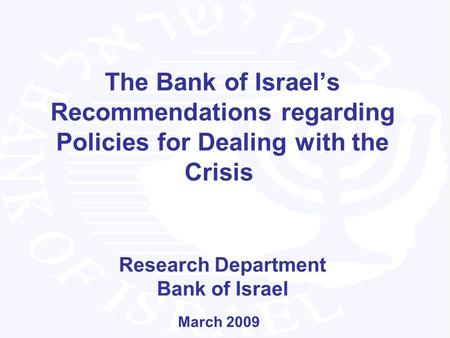 The Bank of Israels Recommendations regarding Policies for Dealing with the Crisis Research Department Bank of Israel March 2009.