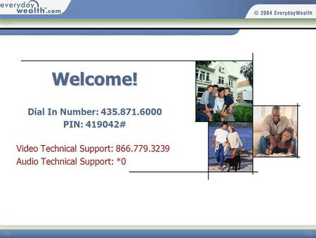 Welcome! Dial In Number: 435.871.6000 PIN: 419042# Video Technical Support: 866.779.3239 Audio Technical Support: *0.