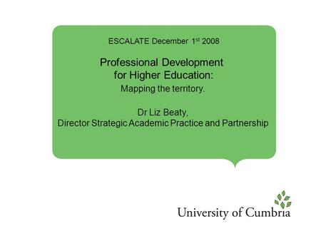 ESCALATE December 1 st 2008 Professional Development for Higher Education: Mapping the territory. Dr Liz Beaty, Director Strategic Academic Practice and.
