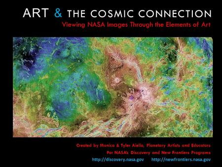 ART & THE COSMIC CONNECTION Viewing NASA Images Through the Elements of Art Created by Monica & Tyler Aiello, Planetary Artists and Educators For NASAs.