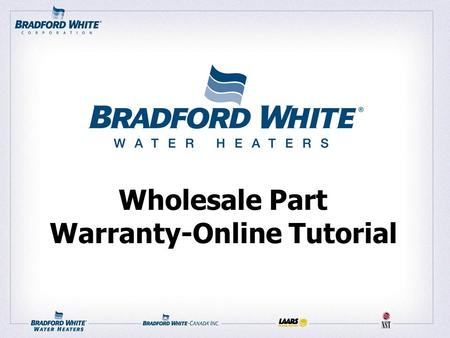 Wholesale Part Warranty-Online Tutorial. Getting Started 1) Set your browser to: www.bradfordwhite.com 2) Under the WHOLESALERS drop down menu, select.