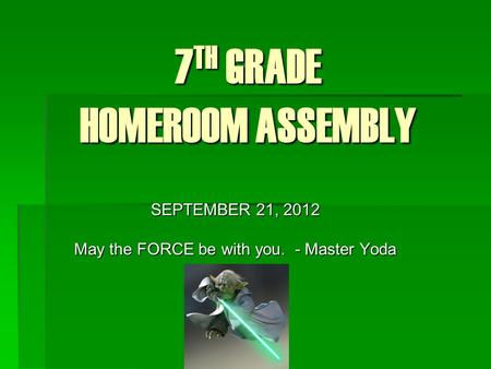 7 TH GRADE HOMEROOM ASSEMBLY SEPTEMBER 21, 2012 May the FORCE be with you. - Master Yoda.
