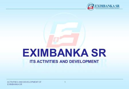 ACTIVITIES AND DEVELOPMENT OF EXIMBANKA SR 11 EXIMBANKA SR ITS ACTIVITIES AND DEVELOPMENT.