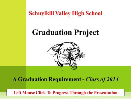 Schuylkill Valley High School Graduation Project A Graduation Requirement - Class of 2014 Left Mouse Click To Progress Through the Presentation 1.