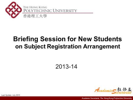 Academic Secretariat, The Hong Kong Polytechnic University Briefing Session for New Students on Subject Registration Arrangement 2013-14 Last Update: July.