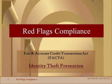 Red Flags Compliance BANKERS ADVISORY 1 Red Flags Compliance Fair & Accurate Credit Transactions Act (FACTA) Identity Theft Prevention.