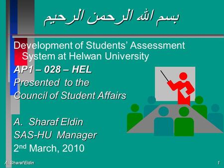 A. Sharaf Eldin 1 بسم الله الرحمن الرحيم Development of Students Assessment System at Helwan University AP1 – 028 – HEL Presented to the Council of Student.