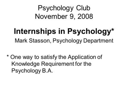 Psychology Club November 9, 2008 Internships in Psychology* Mark Stasson, Psychology Department * One way to satisfy the Application of Knowledge Requirement.